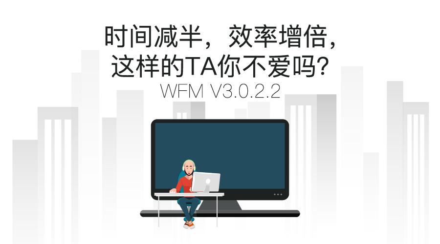 WFM V3.0.2.2:时间减半,效率增倍,这样的TA你不爱吗?